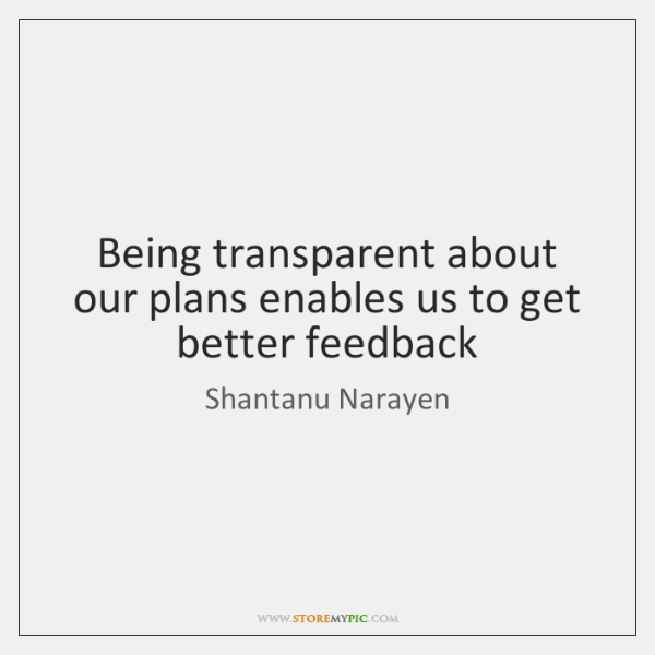 Being transparent about our plans enables us to get better feedback