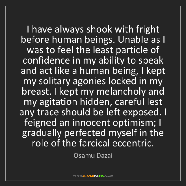 Osamu Dazai: I have always shook with fright before human beings....