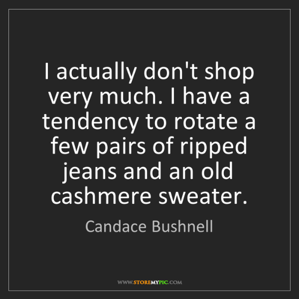 Candace Bushnell: I actually don't shop very much. I have a tendency to...