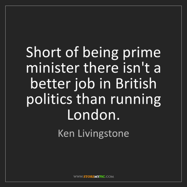 Ken Livingstone: Short of being prime minister there isn't a better job...
