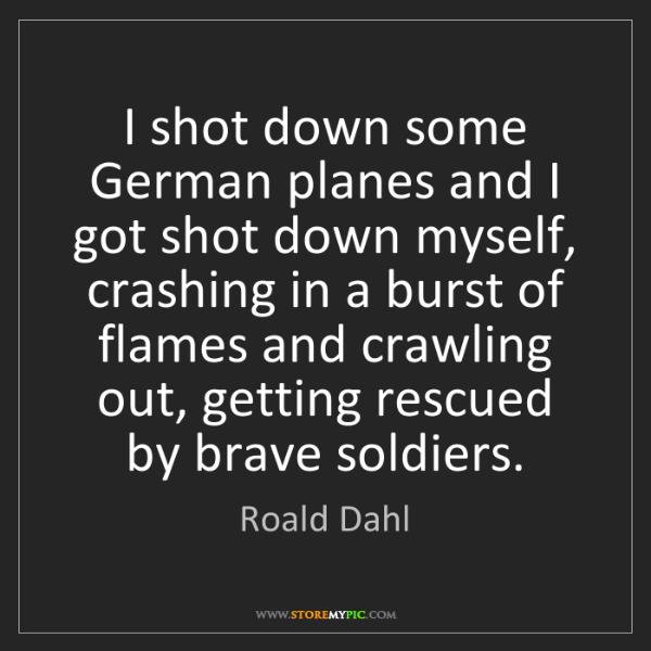Roald Dahl: I shot down some German planes and I got shot down myself,...