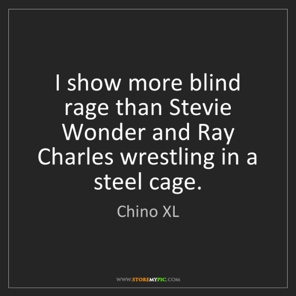 Chino XL: I show more blind rage than Stevie Wonder and Ray Charles...