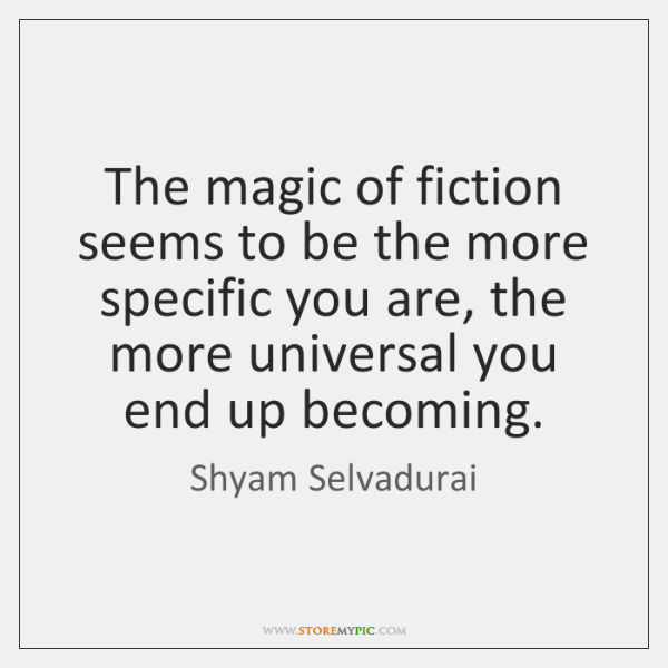 The magic of fiction seems to be the more specific you are, ...