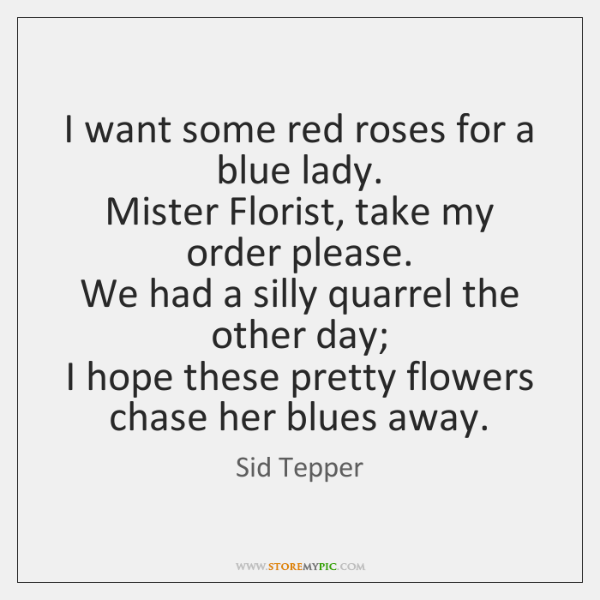I want some red roses for a blue lady.   Mister Florist, take ...