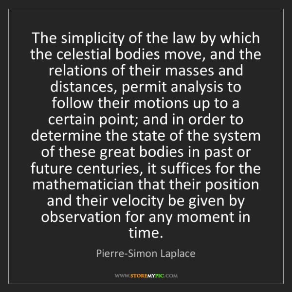 Pierre-Simon Laplace: The simplicity of the law by which the celestial bodies...