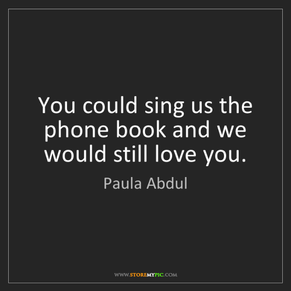 Paula Abdul: You could sing us the phone book and we would still love...