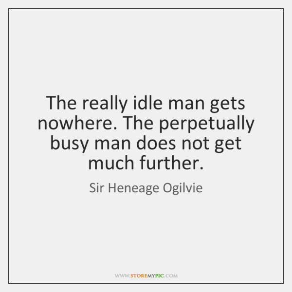The really idle man gets nowhere. The perpetually busy man does not ...