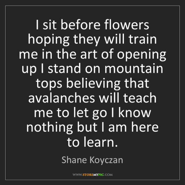 Shane Koyczan: I sit before flowers hoping they will train me in the...