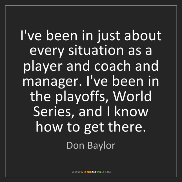 Don Baylor: I've been in just about every situation as a player and...