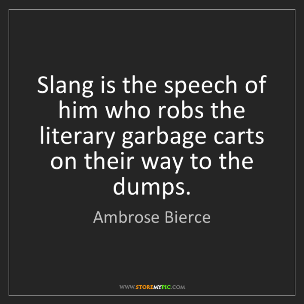 Ambrose Bierce: Slang is the speech of him who robs the literary garbage...