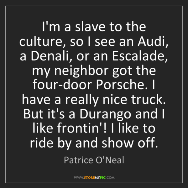 Patrice O'Neal: I'm a slave to the culture, so I see an Audi, a Denali,...