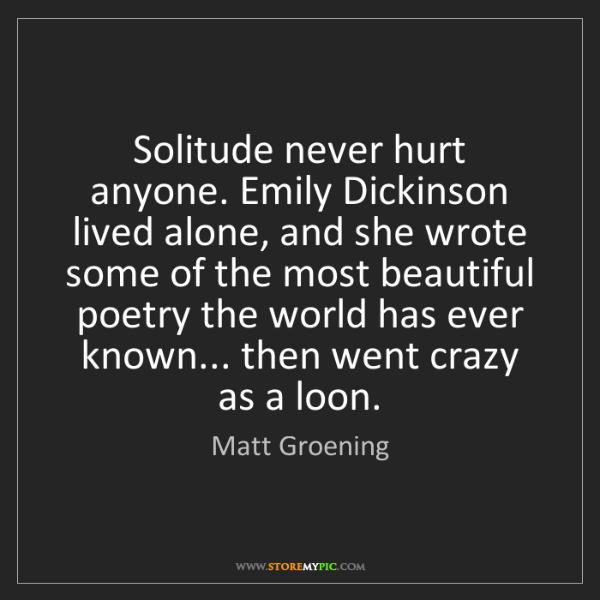 Matt Groening: Solitude never hurt anyone. Emily Dickinson lived alone,...