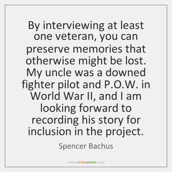 By interviewing at least one veteran, you can preserve memories that otherwise ...