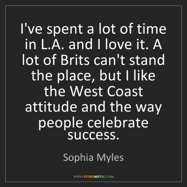 Sophia Myles: I've spent a lot of time in L.A. and I love it. A lot...