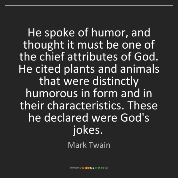 Mark Twain: He spoke of humor, and thought it must be one of the...
