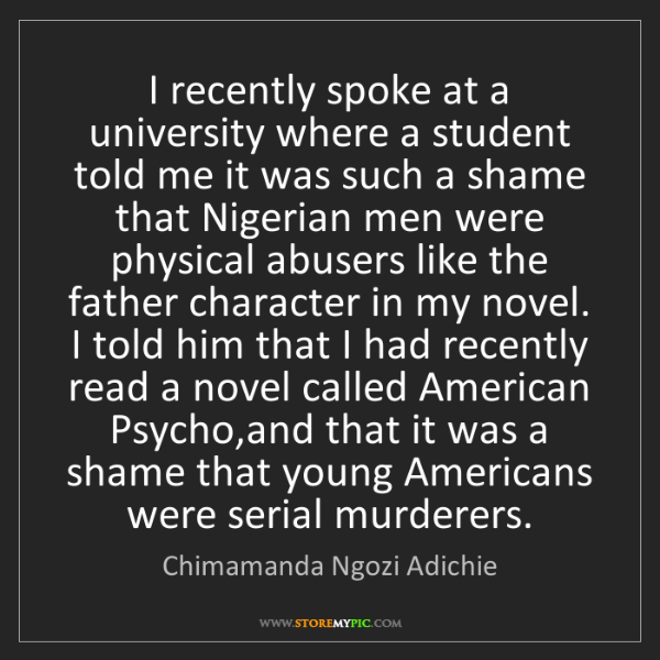Chimamanda Ngozi Adichie: I recently spoke at a university where a student told...