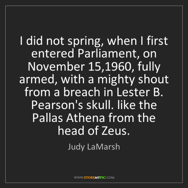 Judy LaMarsh: I did not spring, when I first entered Parliament, on...