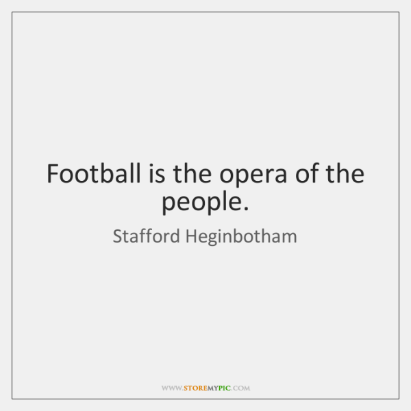 Football is the opera of the people.