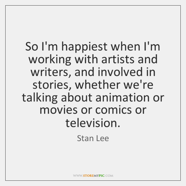 So I'm happiest when I'm working with artists and writers, and involved ...