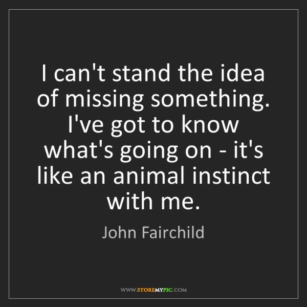 John Fairchild: I can't stand the idea of missing something. I've got...