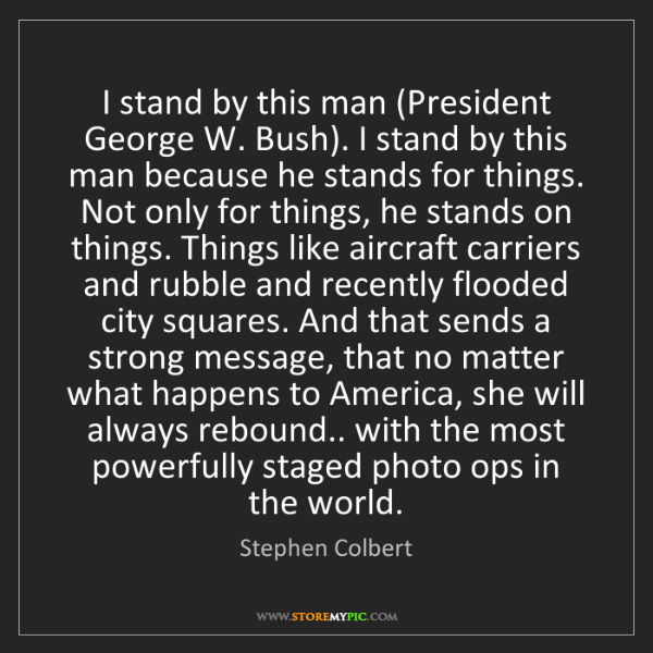 Stephen Colbert: I stand by this man (President George W. Bush). I stand...