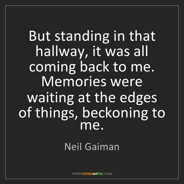 Neil Gaiman: But standing in that hallway, it was all coming back...