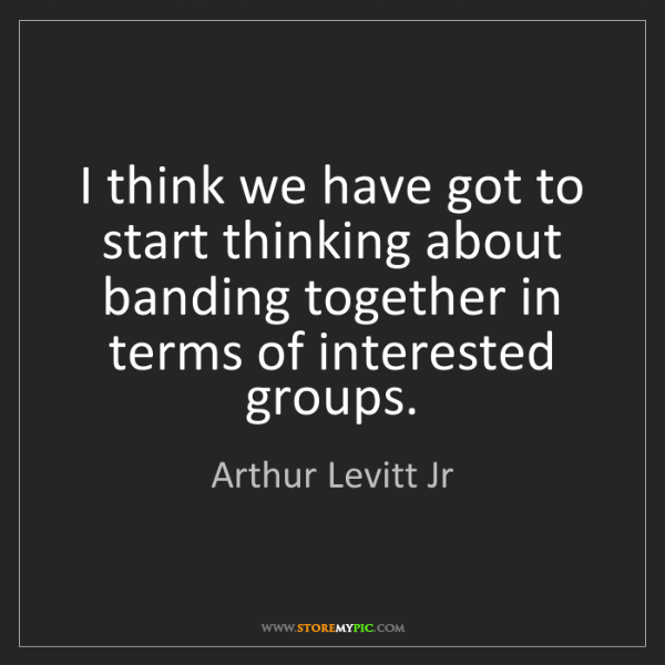Arthur Levitt Jr: I think we have got to start thinking about banding together...