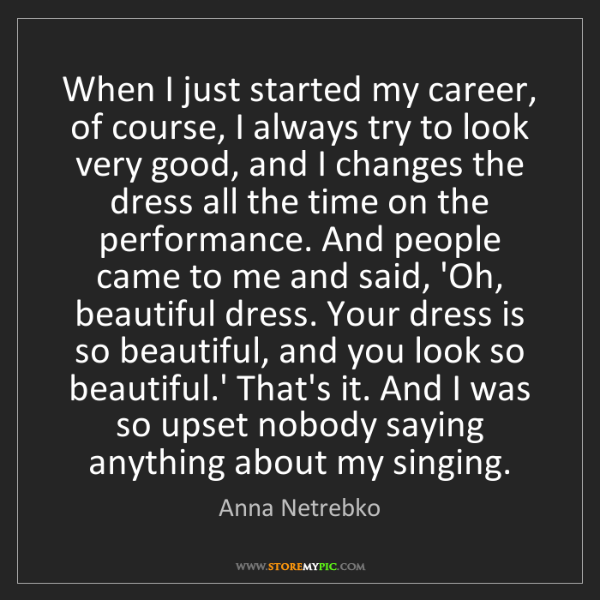 Anna Netrebko: When I just started my career, of course, I always try...