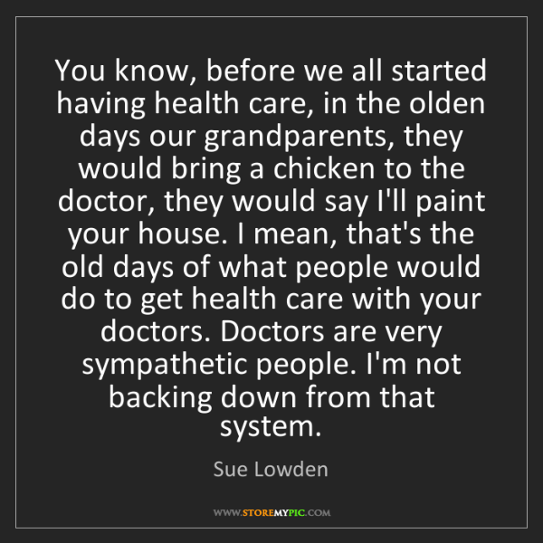 Sue Lowden: You know, before we all started having health care, in...
