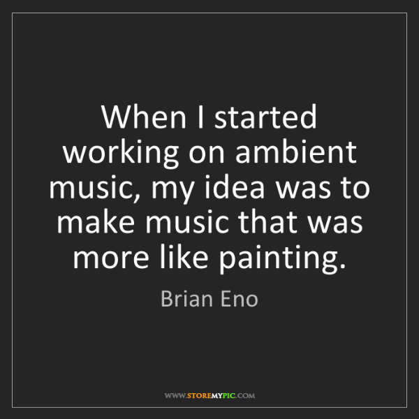 Brian Eno: When I started working on ambient music, my idea was...