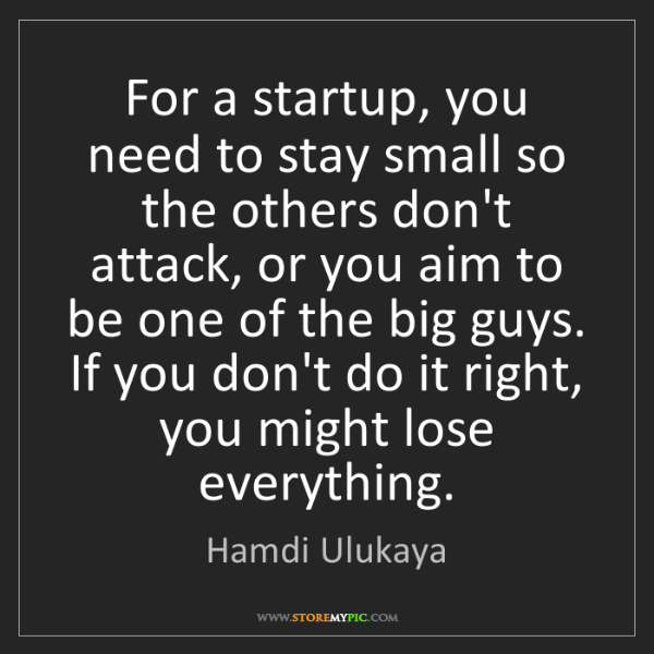 Hamdi Ulukaya: For a startup, you need to stay small so the others don't...