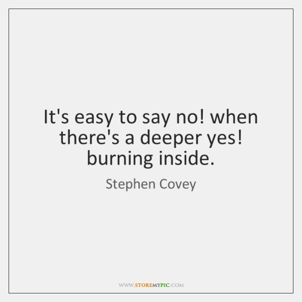 It's easy to say no! when there's a deeper yes! burning inside.