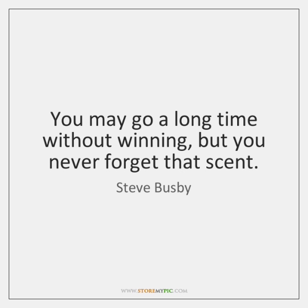 You may go a long time without winning, but you never forget ...