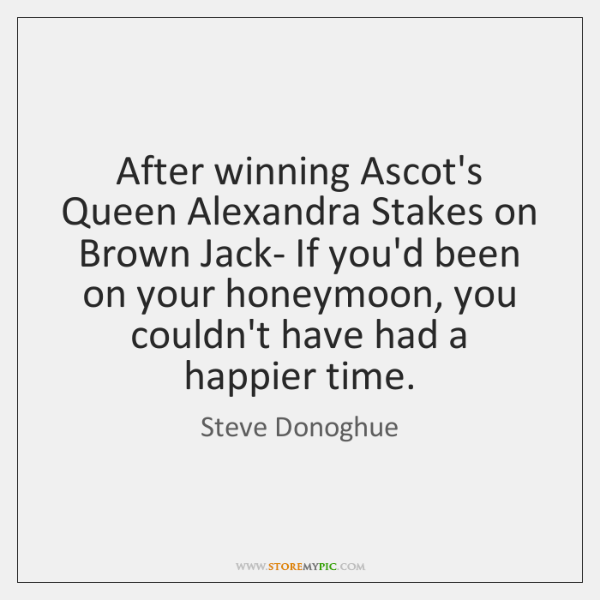 After winning Ascot's Queen Alexandra Stakes on Brown Jack- If you'd been ...