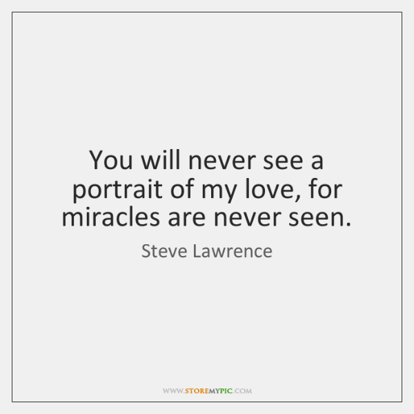 You will never see a portrait of my love, for miracles are ...