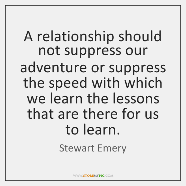 A relationship should not suppress our adventure or suppress the speed with ...