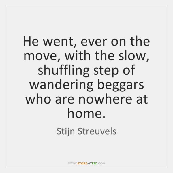 He went, ever on the move, with the slow, shuffling step of ...