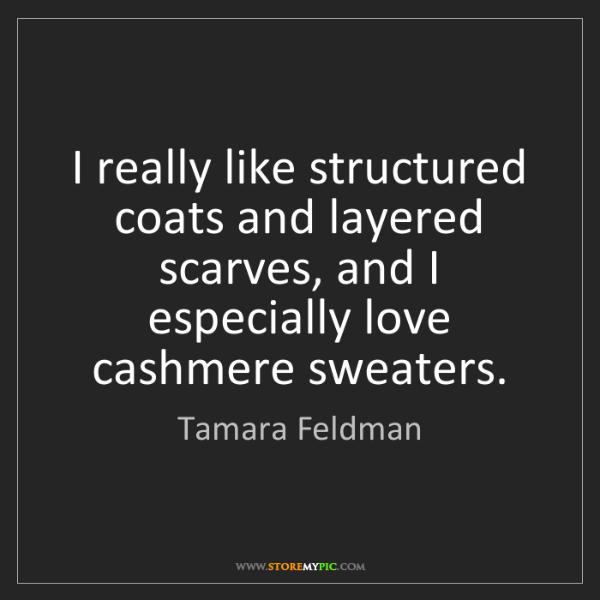 Tamara Feldman: I really like structured coats and layered scarves, and...