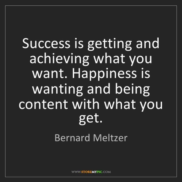 Bernard Meltzer: Success is getting and achieving what you want. Happiness...