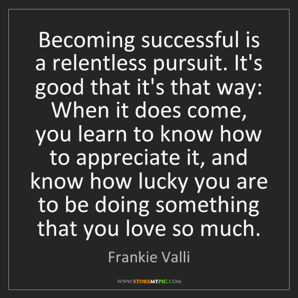 Frankie Valli: Becoming successful is a relentless pursuit. It's good...