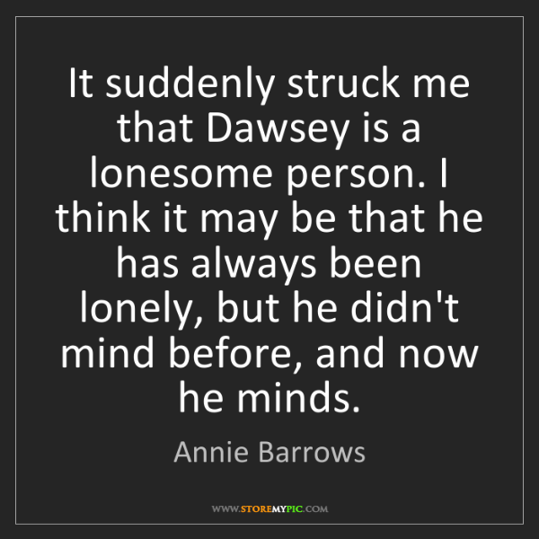 Annie Barrows: It suddenly struck me that Dawsey is a lonesome person....