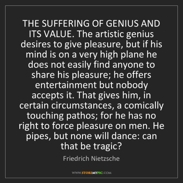Friedrich Nietzsche: THE SUFFERING OF GENIUS AND ITS VALUE. The artistic genius...