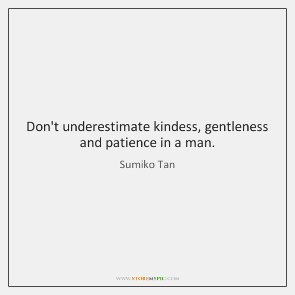 Don't underestimate kindess, gentleness and patience in a man.