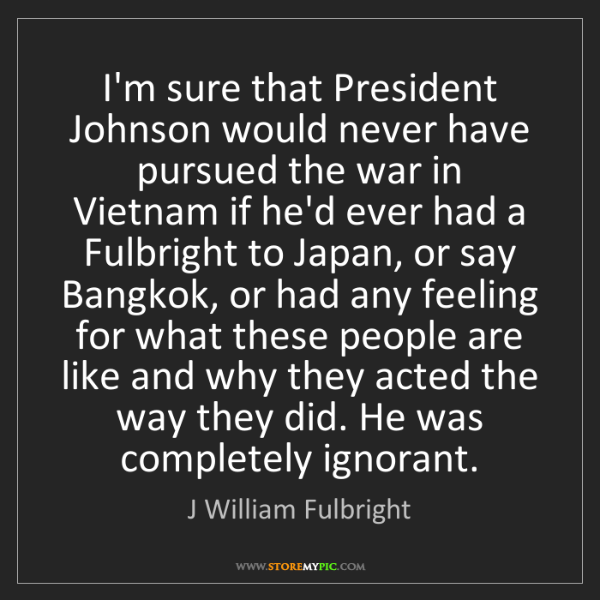 J William Fulbright: I'm sure that President Johnson would never have pursued...