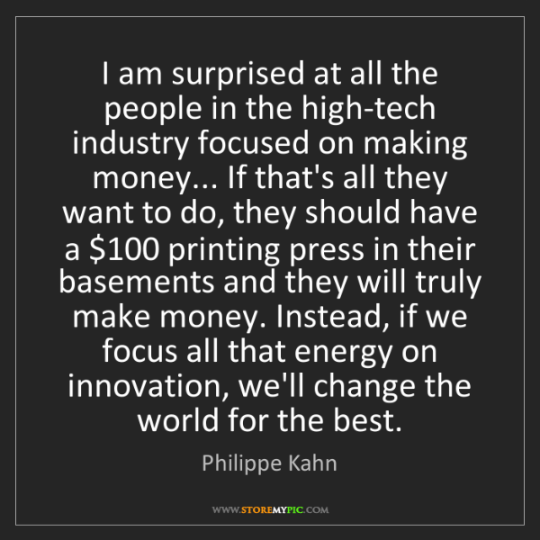 Philippe Kahn: I am surprised at all the people in the high-tech industry...