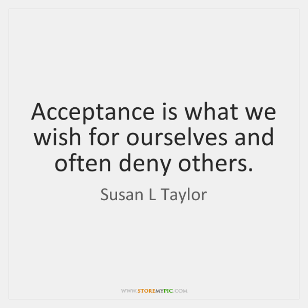 Acceptance is what we wish for ourselves and often deny others.