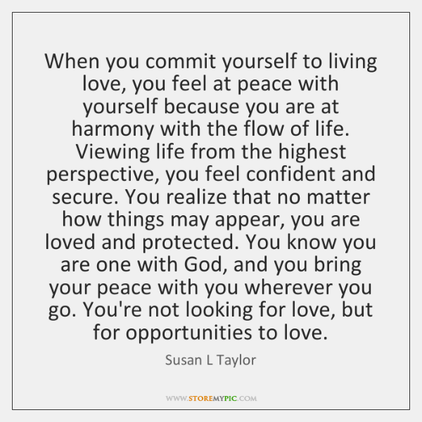 When you commit yourself to living love, you feel at peace with ...