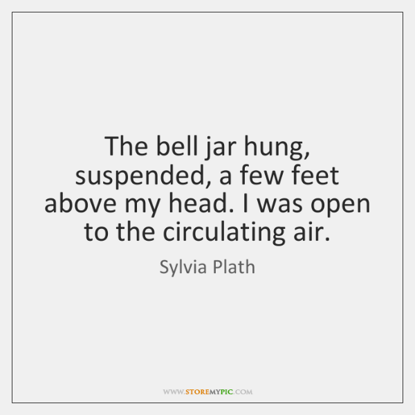 The bell jar hung, suspended, a few feet above my head. I ...