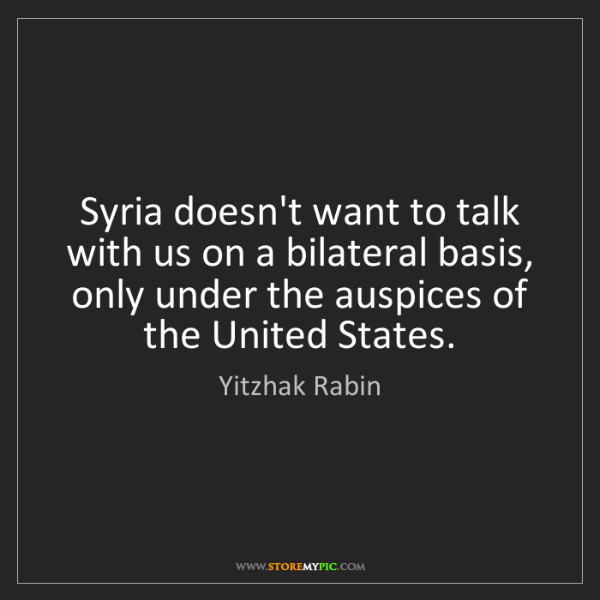 Yitzhak Rabin: Syria doesn't want to talk with us on a bilateral basis,...
