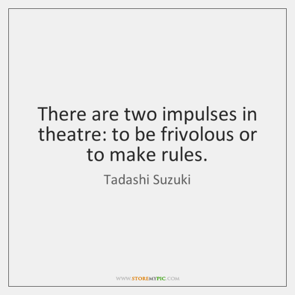 There are two impulses in theatre: to be frivolous or to make ...